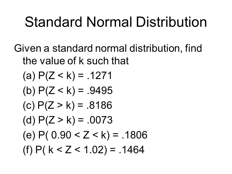 Standard Normal Distribution Given a standard normal distribution, find the value of k such that (a) P(Z < k) =.1271 (b) P(Z < k) =.9495 (c) P(Z > k) =.8186 (d) P(Z > k) =.0073 (e) P( 0.90 < Z < k) =.1806 (f) P( k < Z < 1.02) =.1464
