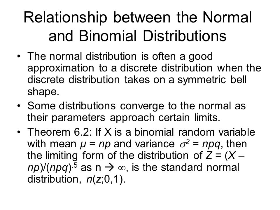Relationship between the Normal and Binomial Distributions The normal distribution is often a good approximation to a discrete distribution when the discrete distribution takes on a symmetric bell shape.