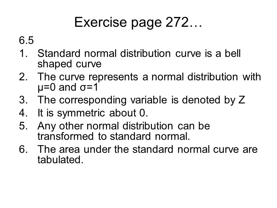 Exercise page 272… 6.5 1.Standard normal distribution curve is a bell shaped curve 2.The curve represents a normal distribution with µ=0 and σ=1 3.The corresponding variable is denoted by Z 4.It is symmetric about 0.