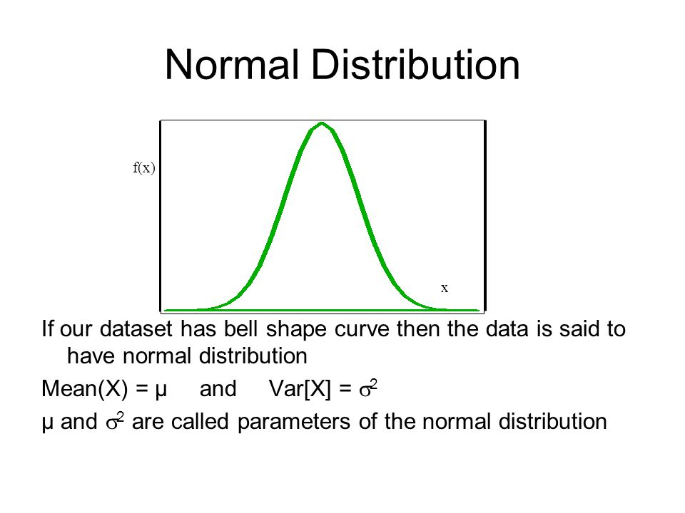 Normal Distribution If our dataset has bell shape curve then the data is said to have normal distribution Mean(X) = μ and Var[X] =  2 μ and  2 are called parameters of the normal distribution f(x) x