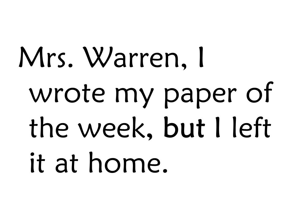 Mrs. Warren, I wrote my paper of the week, but I left it at home.