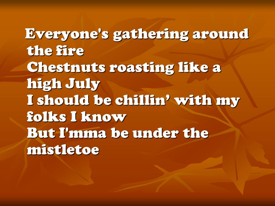 Everyone s gathering around the fire Chestnuts roasting like a high July I should be chillin' with my folks I know But I mma be under the mistletoe Everyone s gathering around the fire Chestnuts roasting like a high July I should be chillin' with my folks I know But I mma be under the mistletoe