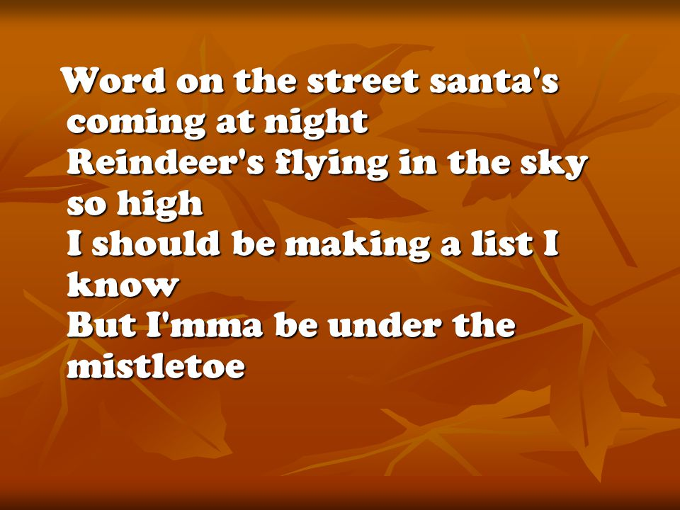 Word on the street santa s coming at night Reindeer s flying in the sky so high I should be making a list I know But I mma be under the mistletoe Word on the street santa s coming at night Reindeer s flying in the sky so high I should be making a list I know But I mma be under the mistletoe