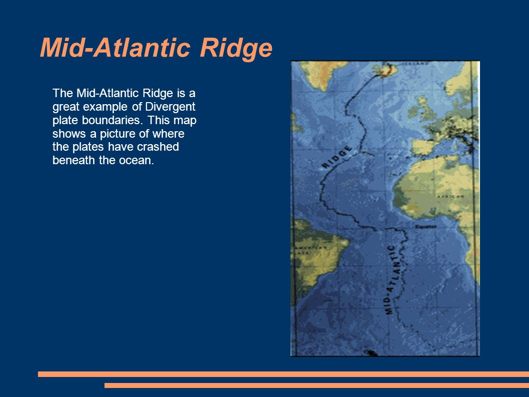 Mid-Atlantic Ridge The Mid-Atlantic Ridge is a great example of Divergent plate boundaries.