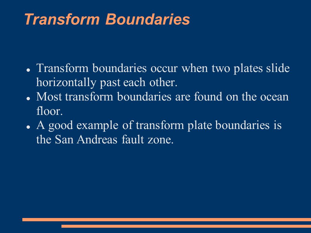 Transform Boundaries Transform boundaries occur when two plates slide horizontally past each other.