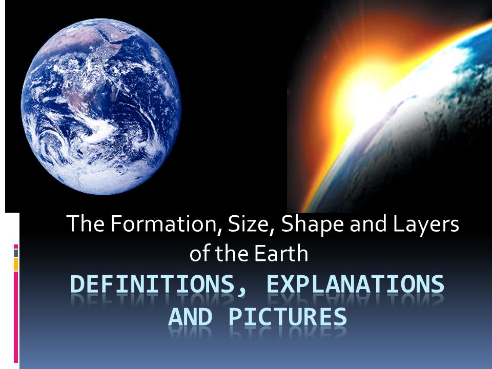 The Formation, Size, Shape and Layers of the Earth