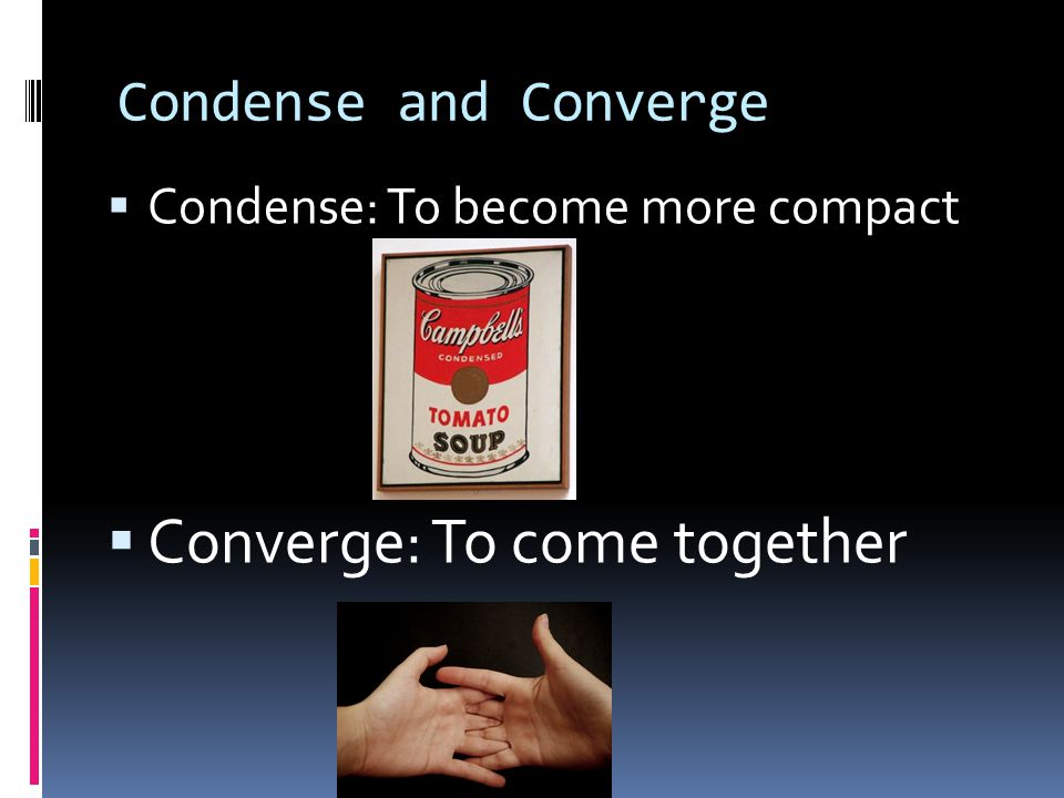 Condense and Converge  Condense: To become more compact  Converge: To come together