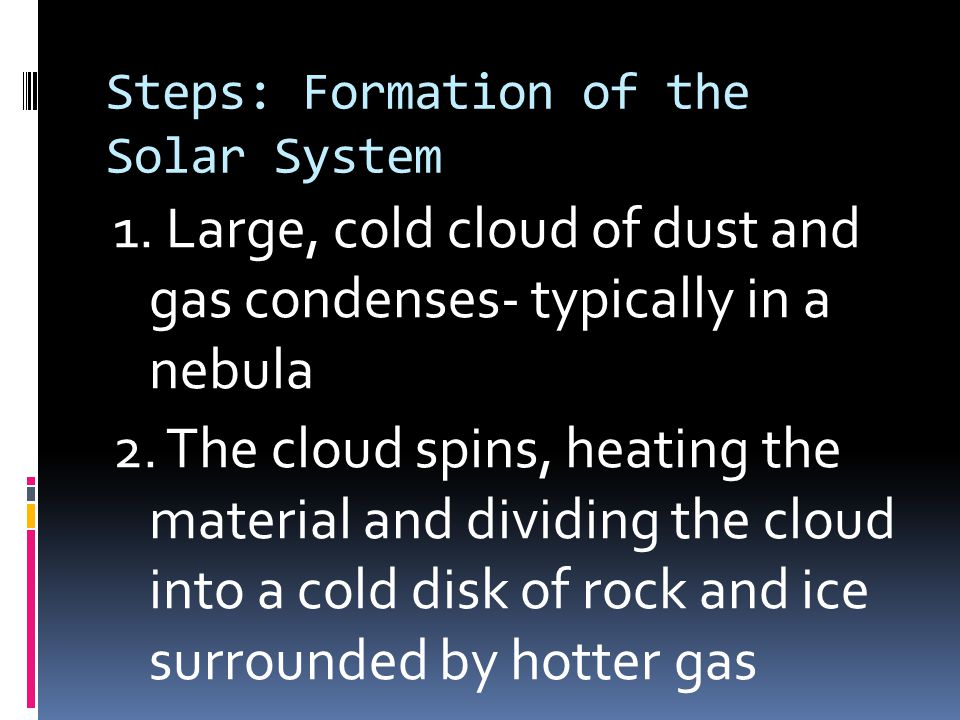 Steps: Formation of the Solar System 1. Large, cold cloud of dust and gas condenses- typically in a nebula 2. The cloud spins, heating the material an