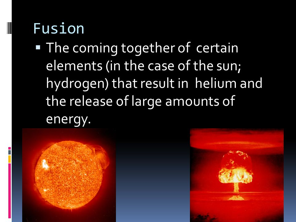 Fusion  The coming together of certain elements (in the case of the sun; hydrogen) that result in helium and the release of large amounts of energy.