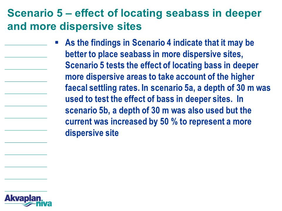 Scenario 5 – effect of locating seabass in deeper and more dispersive sites  As the findings in Scenario 4 indicate that it may be better to place seabass in more dispersive sites, Scenario 5 tests the effect of locating bass in deeper more dispersive areas to take account of the higher faecal settling rates.