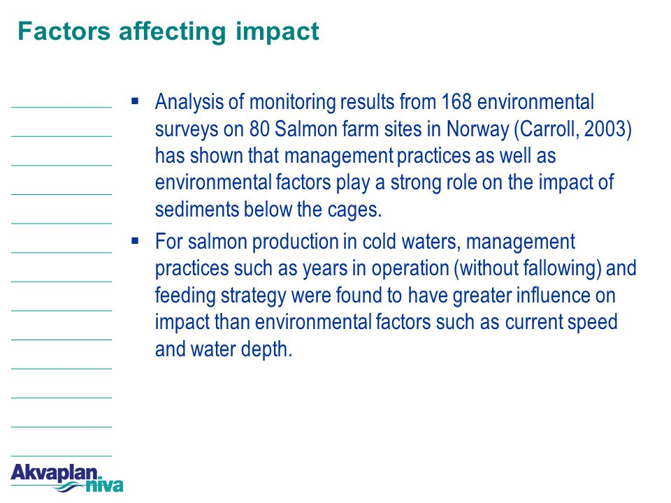 Factors affecting impact  Analysis of monitoring results from 168 environmental surveys on 80 Salmon farm sites in Norway (Carroll, 2003) has shown that management practices as well as environmental factors play a strong role on the impact of sediments below the cages.