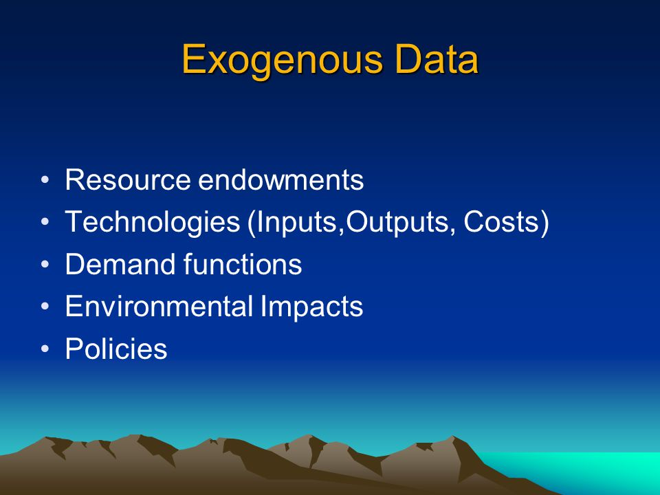 Exogenous Data Resource endowments Technologies (Inputs,Outputs, Costs) Demand functions Environmental Impacts Policies