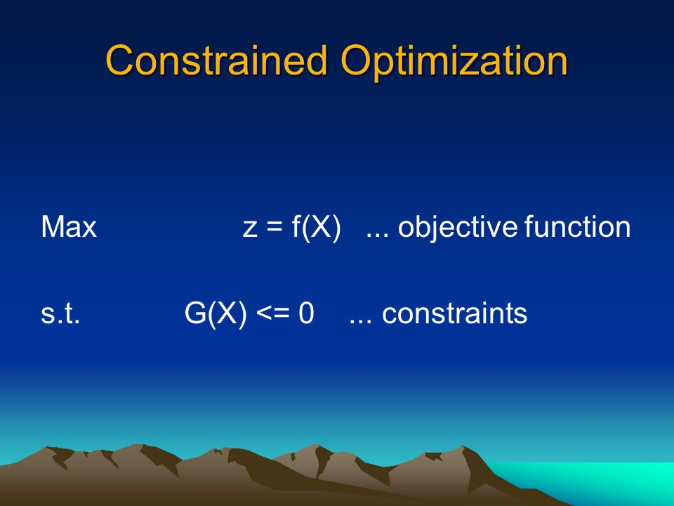 Constrained Optimization Maxz = f(X)... objective function s.t. G(X) <= 0... constraints