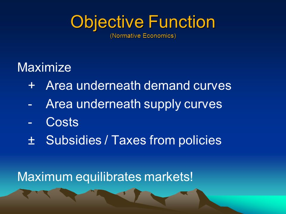 Objective Function (Normative Economics) Maximize +Area underneath demand curves -Area underneath supply curves -Costs ±Subsidies / Taxes from policies Maximum equilibrates markets!