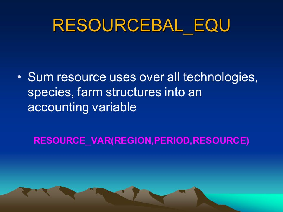 RESOURCEBAL_EQU Sum resource uses over all technologies, species, farm structures into an accounting variable RESOURCE_VAR(REGION,PERIOD,RESOURCE)