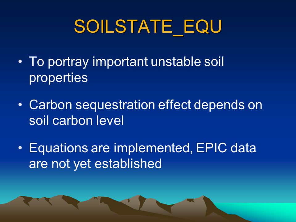 SOILSTATE_EQU To portray important unstable soil properties Carbon sequestration effect depends on soil carbon level Equations are implemented, EPIC data are not yet established