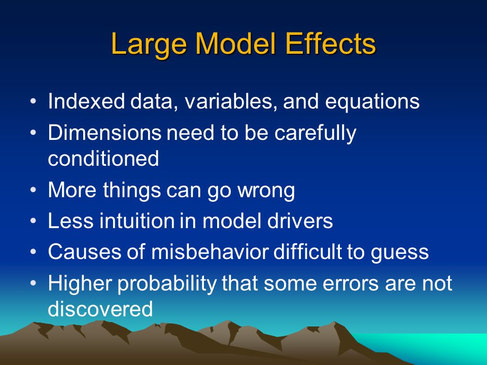 Large Model Effects Indexed data, variables, and equations Dimensions need to be carefully conditioned More things can go wrong Less intuition in mode