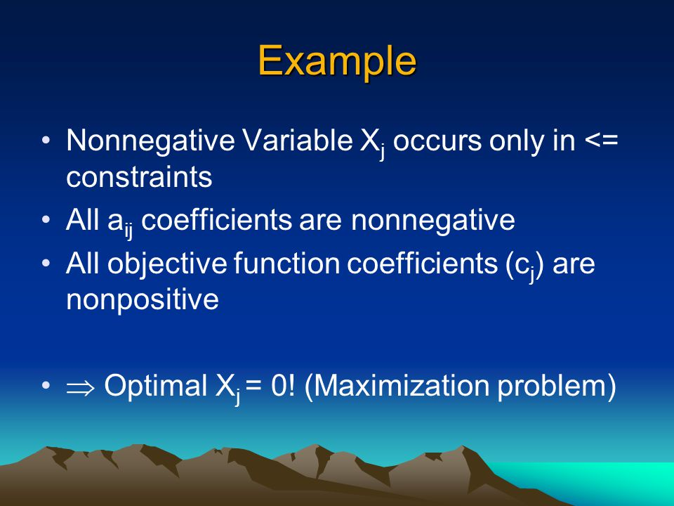 Example Nonnegative Variable X j occurs only in <= constraints All a ij coefficients are nonnegative All objective function coefficients (c j ) are no