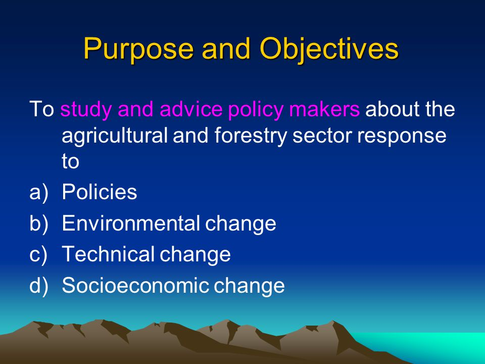 Purpose and Objectives To study and advice policy makers about the agricultural and forestry sector response to a)Policies b)Environmental change c)Te