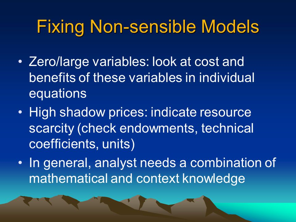 Fixing Non-sensible Models Zero/large variables: look at cost and benefits of these variables in individual equations High shadow prices: indicate resource scarcity (check endowments, technical coefficients, units) In general, analyst needs a combination of mathematical and context knowledge