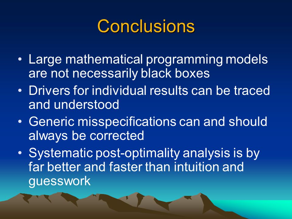 Conclusions Large mathematical programming models are not necessarily black boxes Drivers for individual results can be traced and understood Generic misspecifications can and should always be corrected Systematic post-optimality analysis is by far better and faster than intuition and guesswork