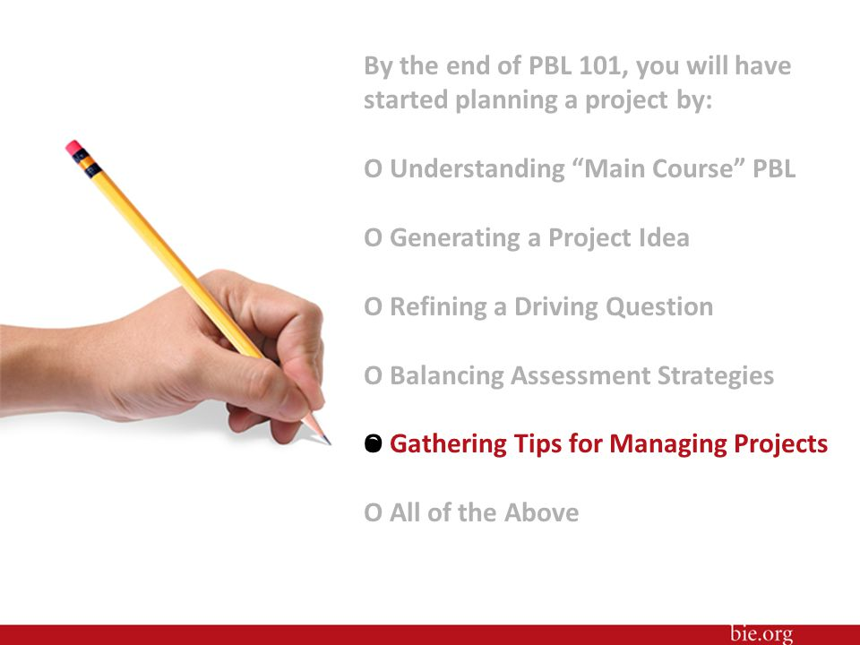 By the end of PBL 101, you will have started planning a project by: O Understanding Main Course PBL O Generating a Project Idea O Refining a Driving Question O Balancing Assessment Strategies O Gathering Tips for Managing Projects O All of the Above