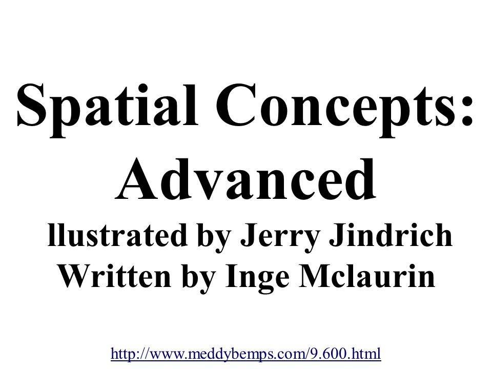 Spatial Concepts: Advanced llustrated by Jerry Jindrich Written by Inge Mclaurin http://www.meddybemps.com/9.600.html