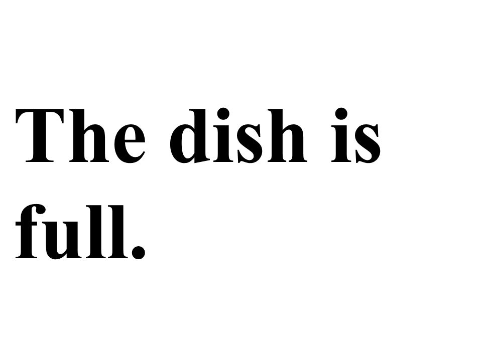 The dish is full.