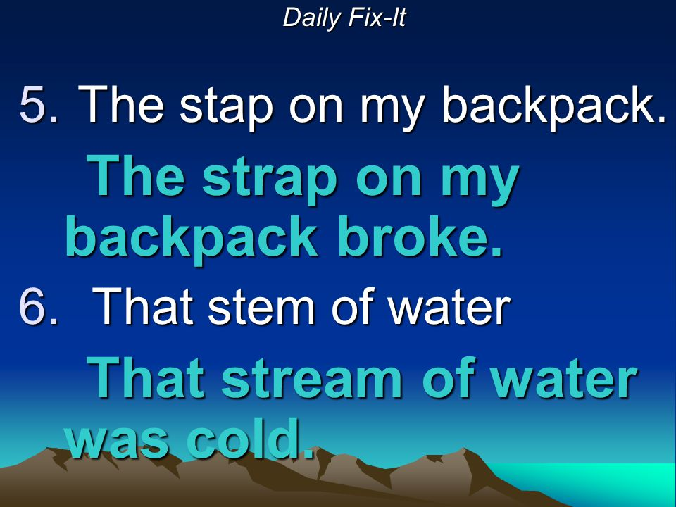 Daily Fix-It 5. The stap on my backpack. The strap on my backpack broke. 6. That stem of water That stream of water was cold.