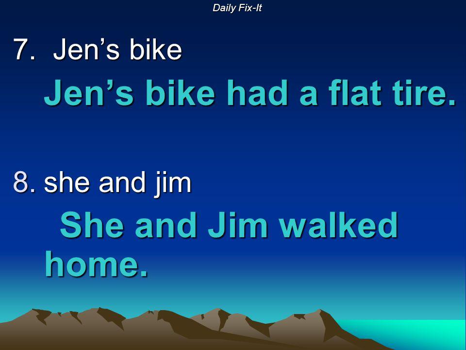 Daily Fix-It 7. Jen's bike Jen's bike had a flat tire. 8.she and jim She and Jim walked home.