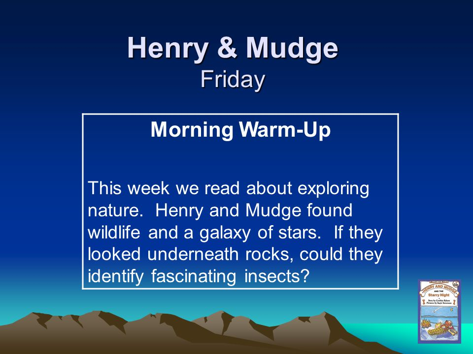 Henry & Mudge Friday Morning Warm-Up This week we read about exploring nature. Henry and Mudge found wildlife and a galaxy of stars. If they looked un