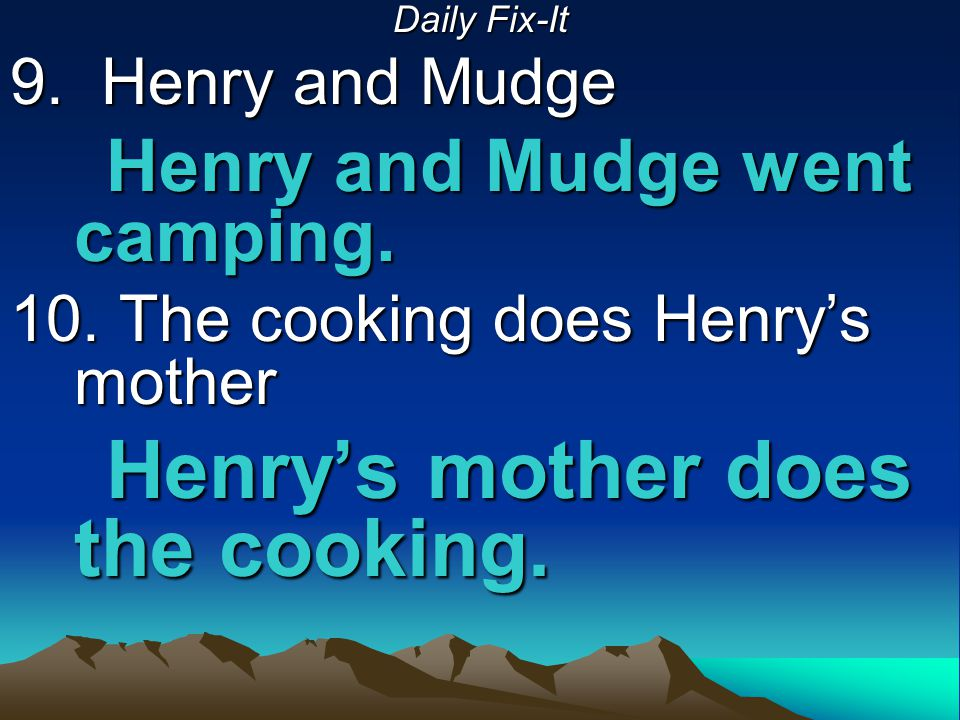 Daily Fix-It 9. Henry and Mudge Henry and Mudge went camping. 10. The cooking does Henry's mother Henry's mother does the cooking.