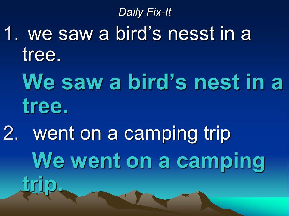 Daily Fix-It 1. we saw a bird's nesst in a tree. We saw a bird's nest in a tree. 2. went on a camping trip We went on a camping trip.