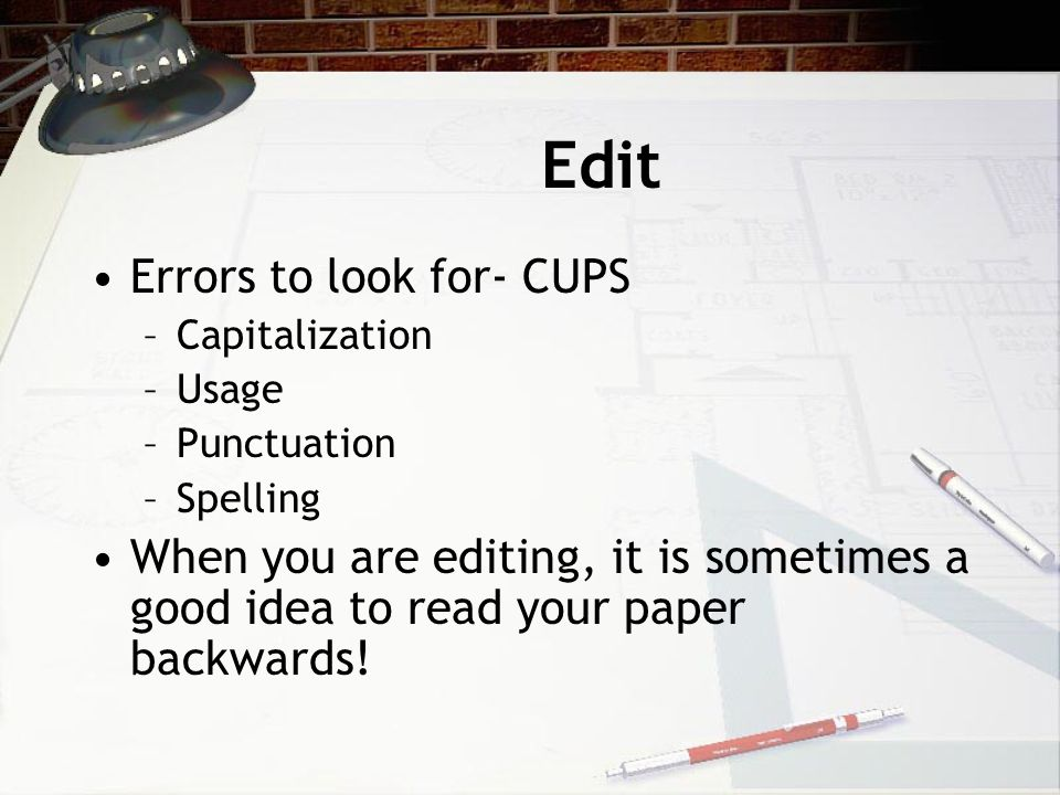 Edit Errors to look for- CUPS –Capitalization –Usage –Punctuation –Spelling When you are editing, it is sometimes a good idea to read your paper backwards!