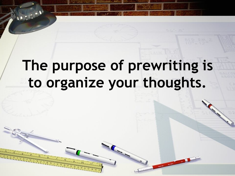 The purpose of prewriting is to organize your thoughts.