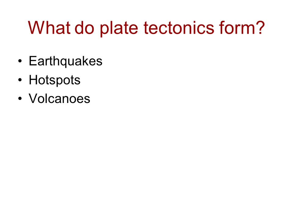 What do plate tectonics form? Earthquakes Hotspots Volcanoes