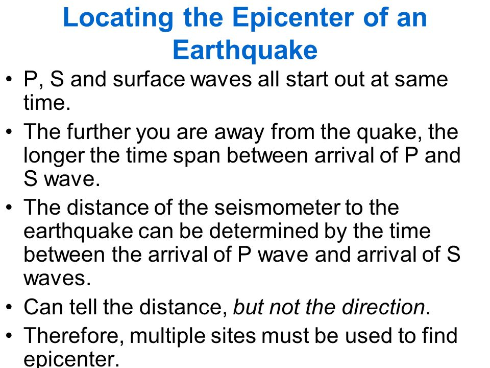 Locating the Epicenter of an Earthquake P, S and surface waves all start out at same time. The further you are away from the quake, the longer the tim