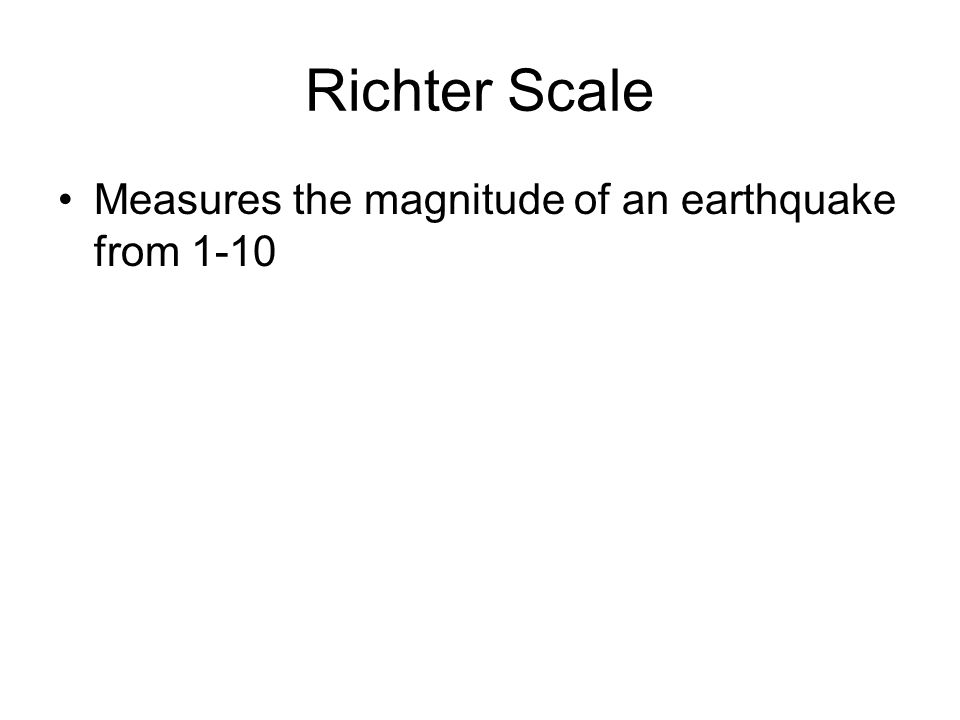 Richter Scale Measures the magnitude of an earthquake from 1-10