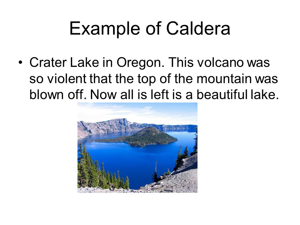 Example of Caldera Crater Lake in Oregon. This volcano was so violent that the top of the mountain was blown off. Now all is left is a beautiful lake.