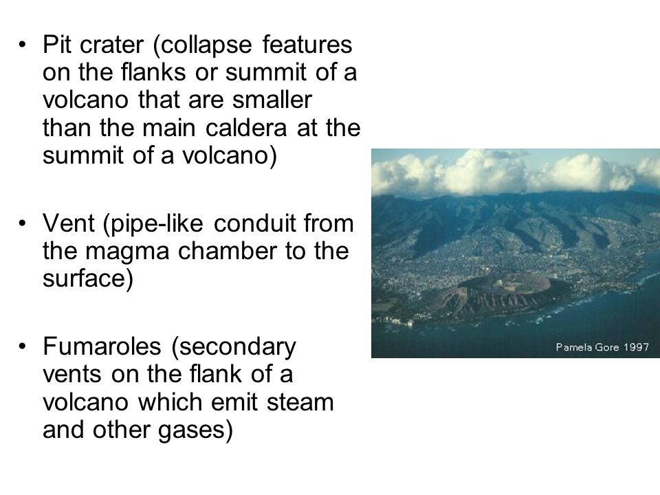 Pit crater (collapse features on the flanks or summit of a volcano that are smaller than the main caldera at the summit of a volcano) Vent (pipe-like