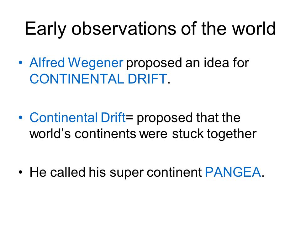 Early observations of the world Alfred Wegener proposed an idea for CONTINENTAL DRIFT. Continental Drift= proposed that the world's continents were st