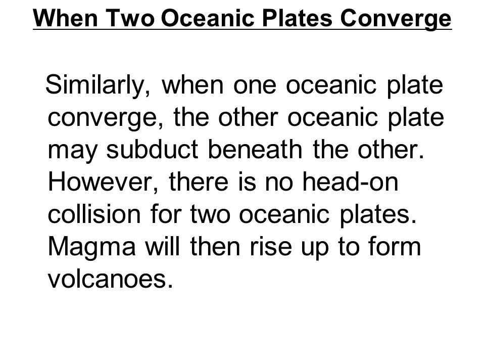 When Two Oceanic Plates Converge Similarly, when one oceanic plate converge, the other oceanic plate may subduct beneath the other. However, there is