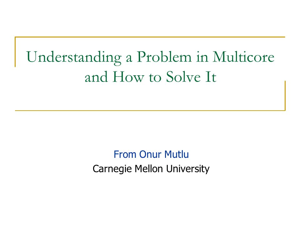 Understanding a Problem in Multicore and How to Solve It From Onur Mutlu Carnegie Mellon University