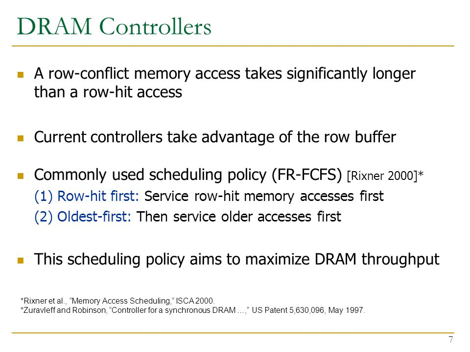 7 DRAM Controllers A row-conflict memory access takes significantly longer than a row-hit access Current controllers take advantage of the row buffer