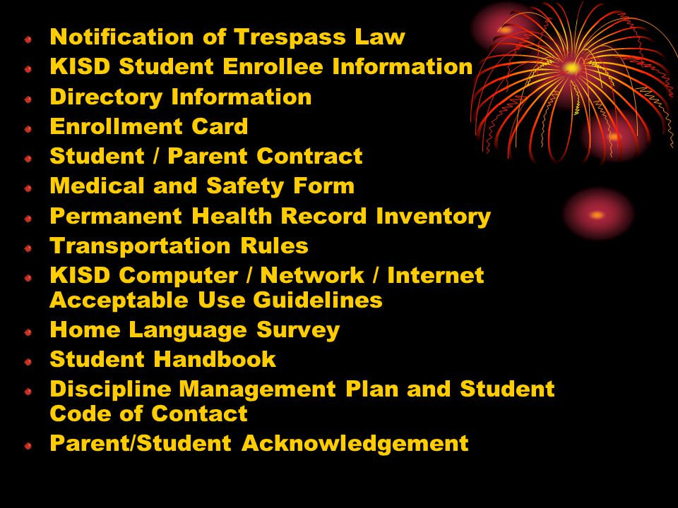 Notification of Trespass Law KISD Student Enrollee Information Directory Information Enrollment Card Student / Parent Contract Medical and Safety Form Permanent Health Record Inventory Transportation Rules KISD Computer / Network / Internet Acceptable Use Guidelines Home Language Survey Student Handbook Discipline Management Plan and Student Code of Contact Parent/Student Acknowledgement