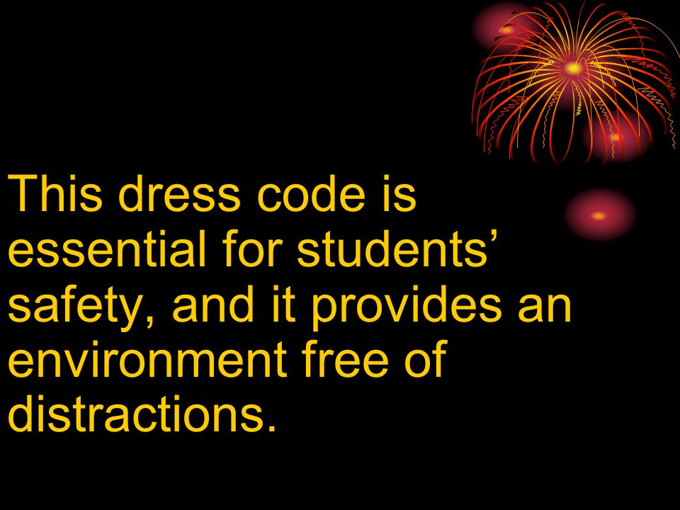 This dress code is essential for students' safety, and it provides an environment free of distractions.