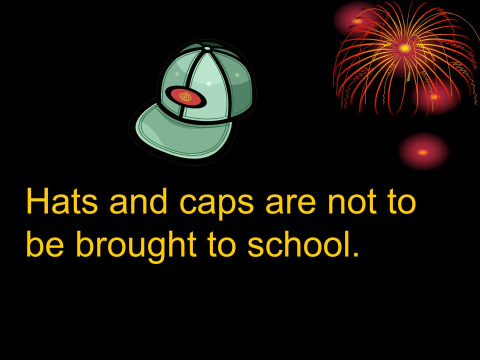 Hats and caps are not to be brought to school.