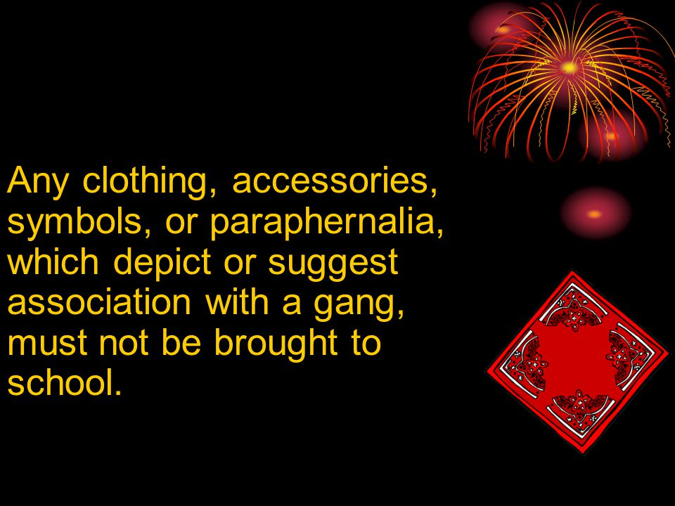Any clothing, accessories, symbols, or paraphernalia, which depict or suggest association with a gang, must not be brought to school.