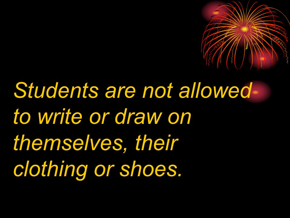 Students are not allowed to write or draw on themselves, their clothing or shoes.