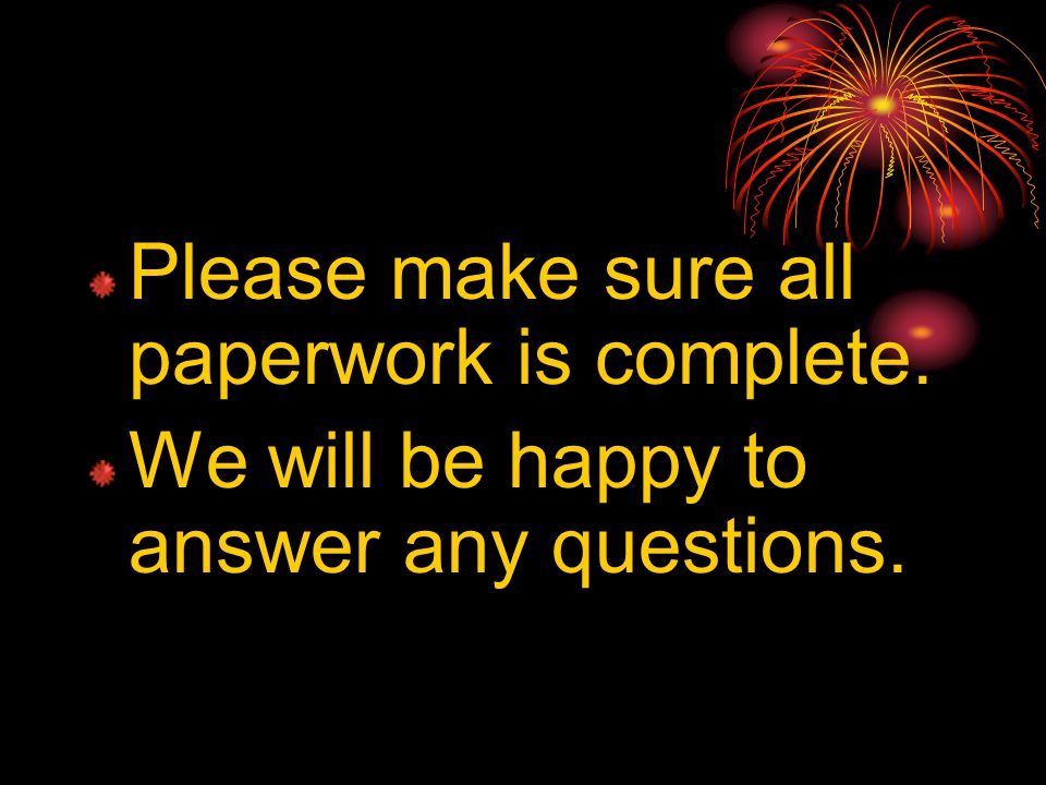 Please make sure all paperwork is complete. We will be happy to answer any questions.